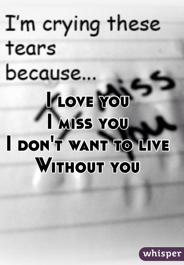 I love you I miss you I don't want to live Without you