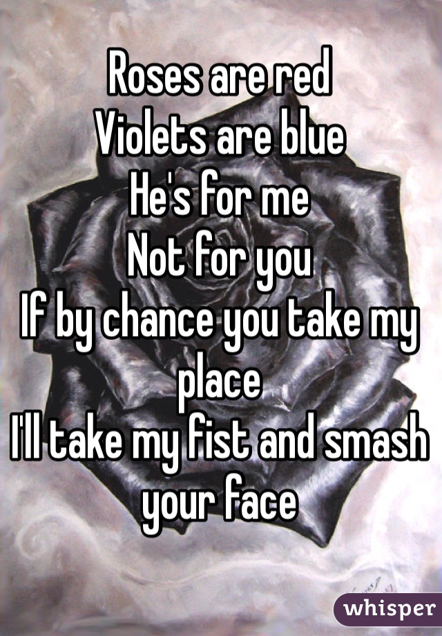 Roses are red Violets are blue He's for me Not for you If by chance you take my place  I'll take my fist and smash your face