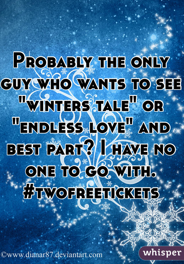 """Probably the only guy who wants to see """"winters tale"""" or """"endless love"""" and best part? I have no one to go with. #twofreetickets"""