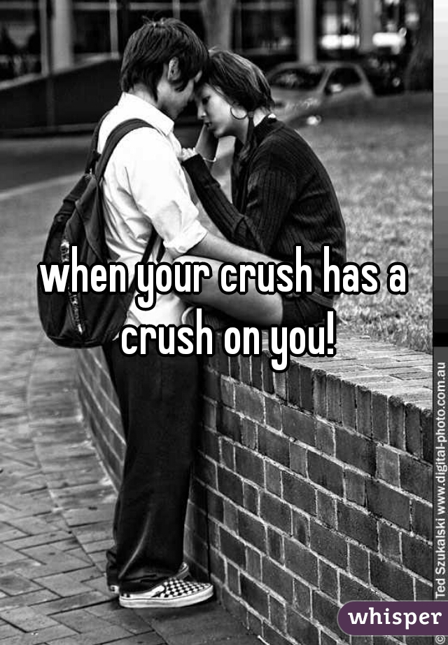 when your crush has a crush on you!