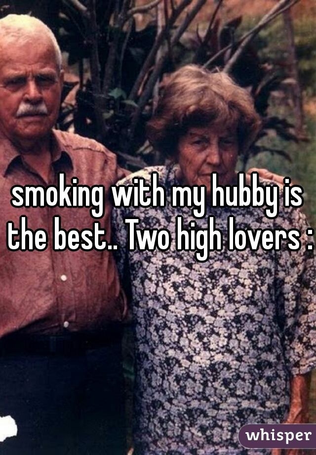 smoking with my hubby is the best.. Two high lovers :)