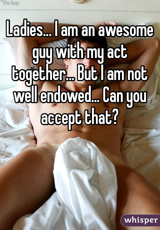 Ladies... I am an awesome guy with my act together... But I am not well endowed... Can you accept that?