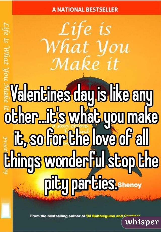 Valentines day is like any other...it's what you make it, so for the love of all things wonderful stop the pity parties.