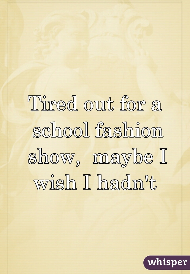 Tired out for a school fashion show,  maybe I wish I hadn't