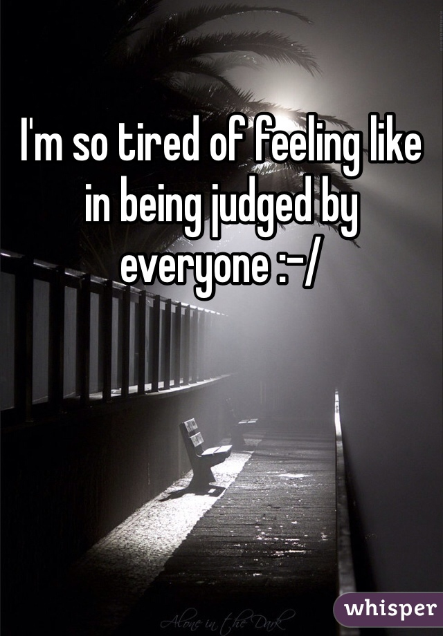 I'm so tired of feeling like in being judged by everyone :-/
