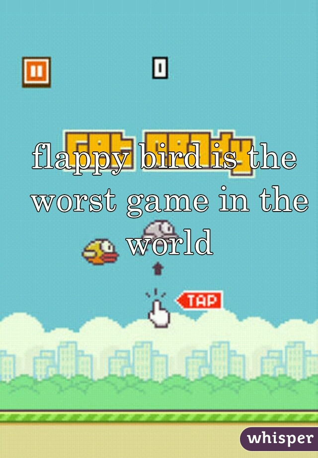 flappy bird is the worst game in the world