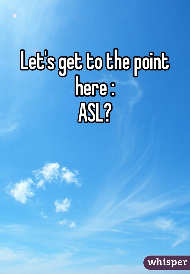 Let's get to the point here : ASL?