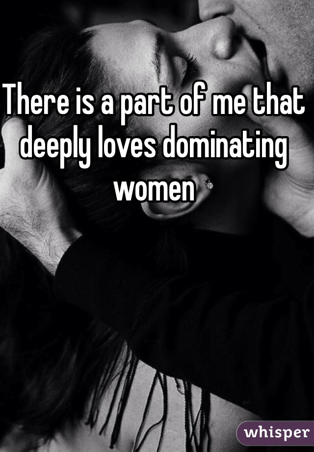 There is a part of me that deeply loves dominating women