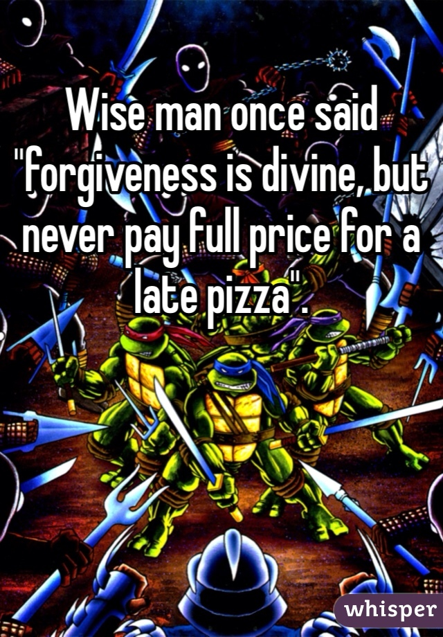 """Wise man once said """"forgiveness is divine, but never pay full price for a late pizza""""."""