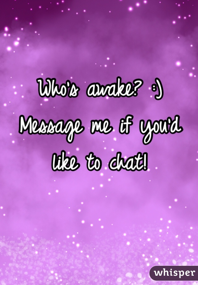 Who's awake? :) Message me if you'd like to chat!
