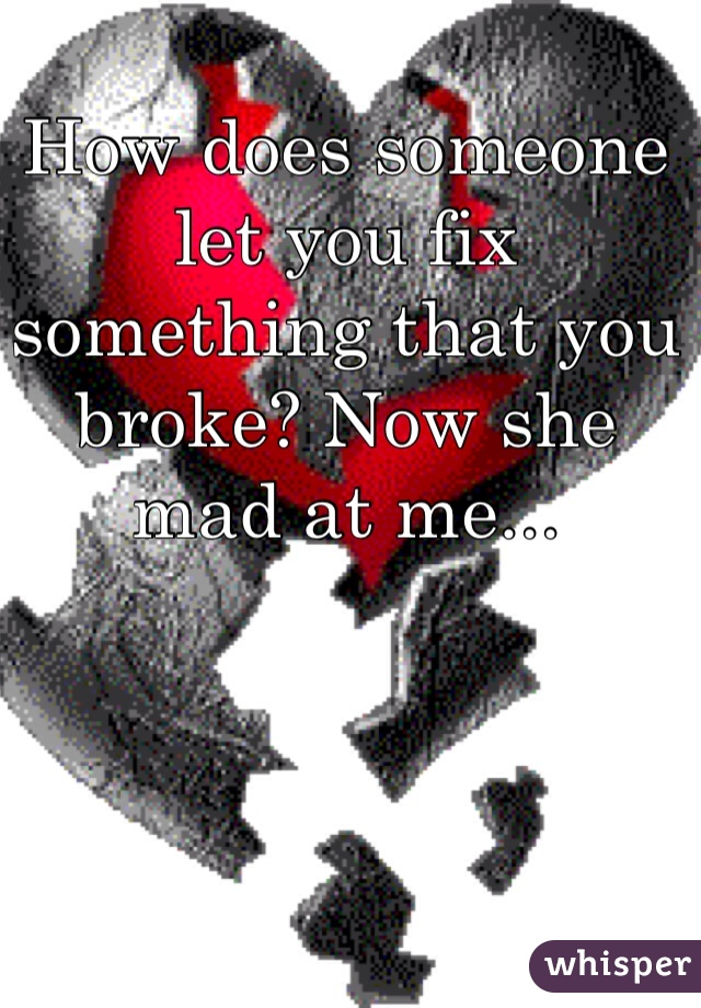 How does someone let you fix something that you broke? Now she mad at me...