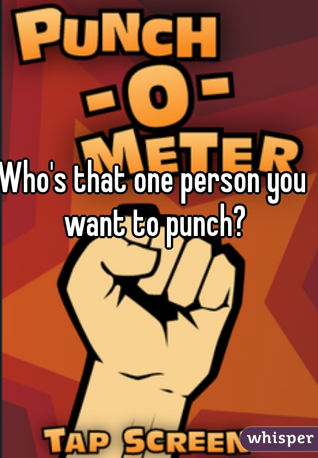 Who's that one person you want to punch?