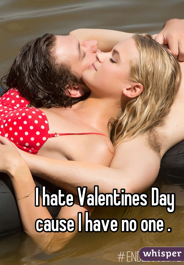 I hate Valentines Day cause I have no one .