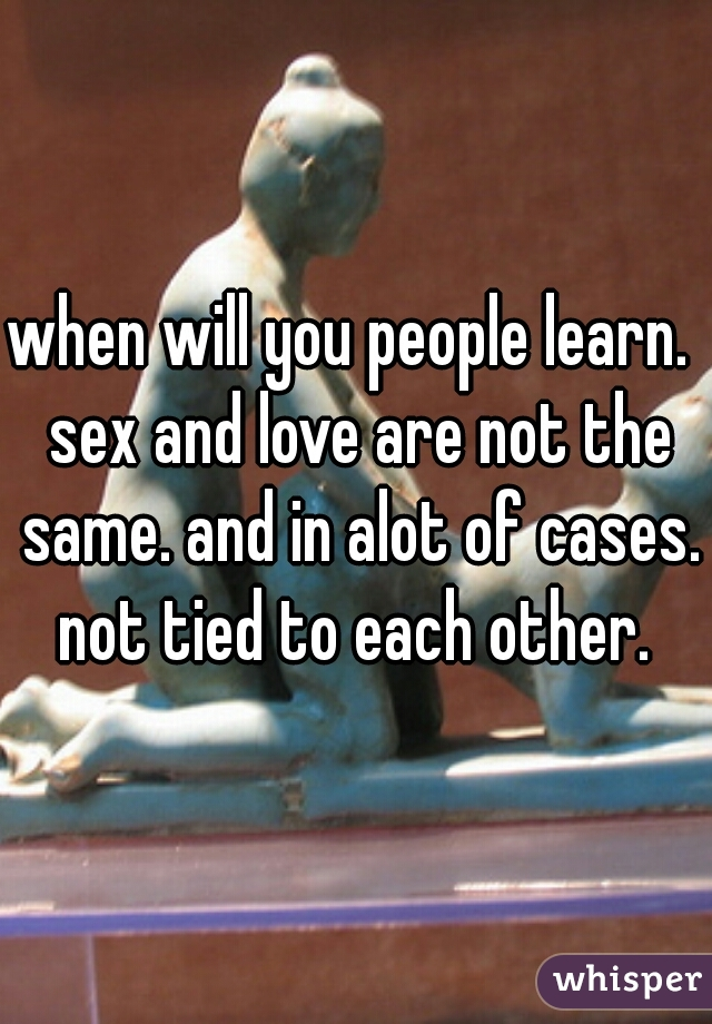 when will you people learn.  sex and love are not the same. and in alot of cases. not tied to each other.