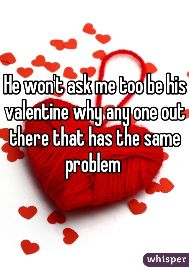 He won't ask me too be his valentine why any one out there that has the same problem