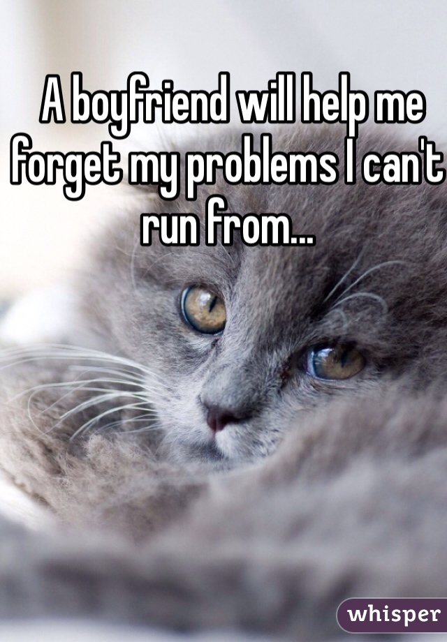 A boyfriend will help me forget my problems I can't run from...