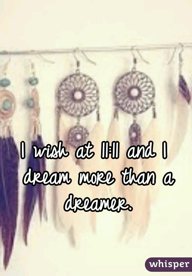 I wish at 11:11 and I dream more than a dreamer.