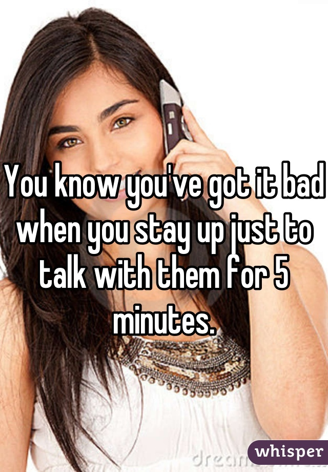 You know you've got it bad when you stay up just to talk with them for 5 minutes.