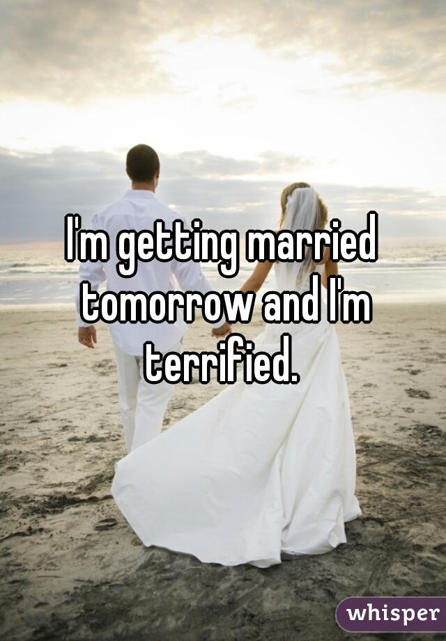 I'm getting married tomorrow and I'm terrified.