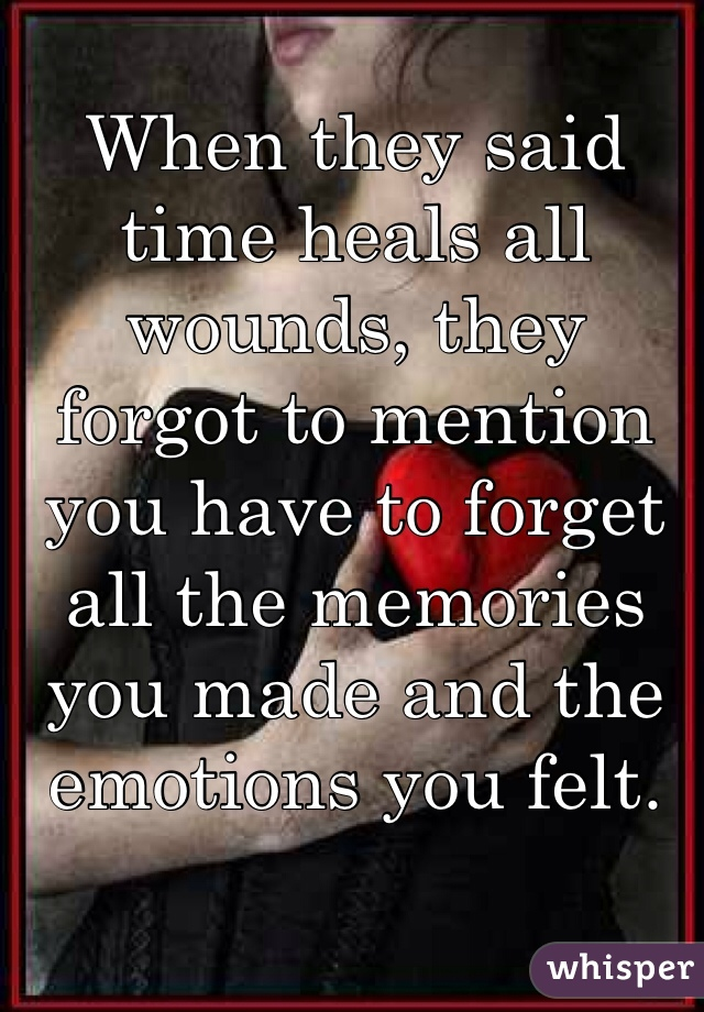 When they said time heals all wounds, they forgot to mention you have to forget all the memories you made and the emotions you felt.