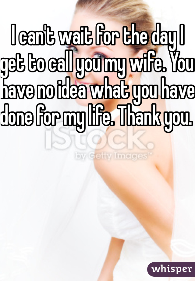 I can't wait for the day I get to call you my wife. You have no idea what you have done for my life. Thank you.