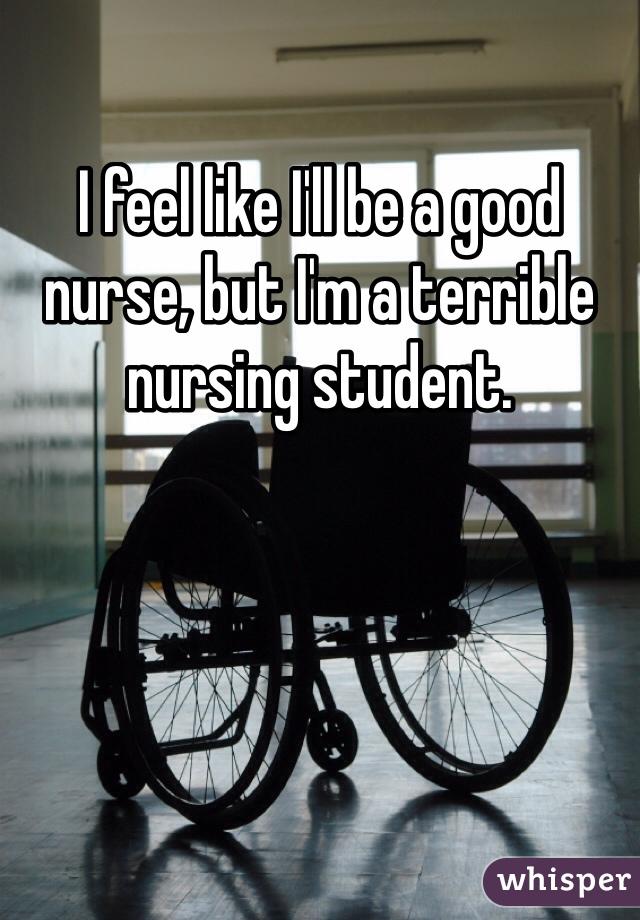 I feel like I'll be a good nurse, but I'm a terrible nursing student.