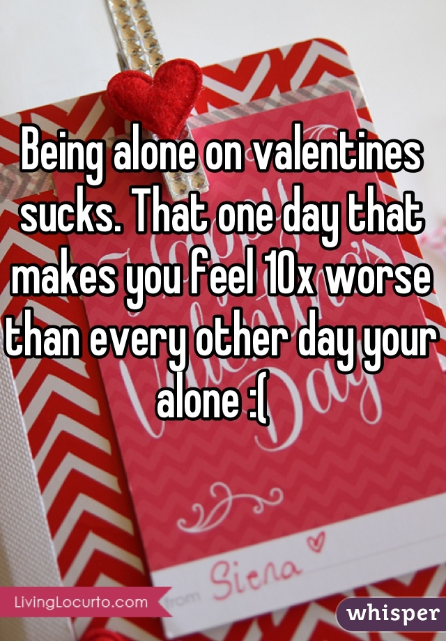 Being alone on valentines sucks. That one day that makes you feel 10x worse than every other day your alone :(