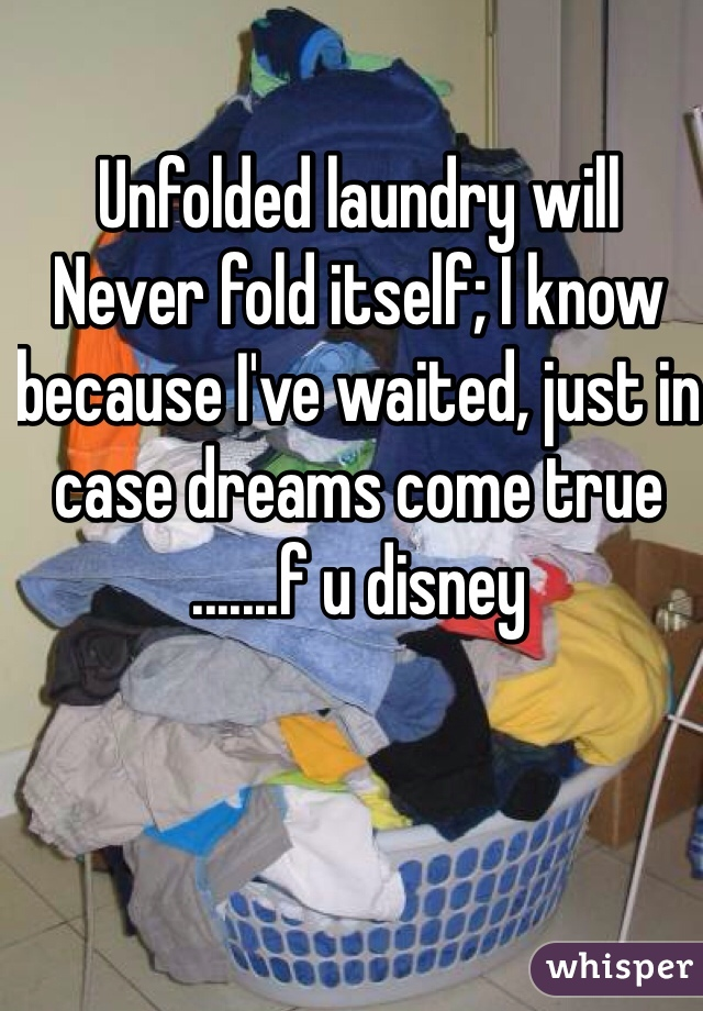 Unfolded laundry will Never fold itself; I know because I've waited, just in case dreams come true .......f u disney
