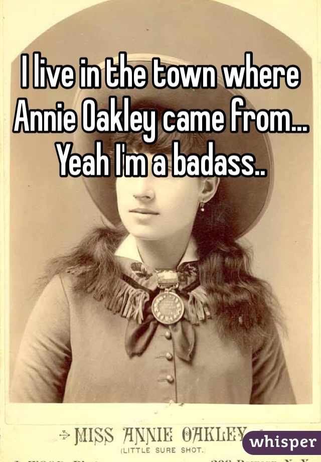 I live in the town where Annie Oakley came from... Yeah I'm a badass..