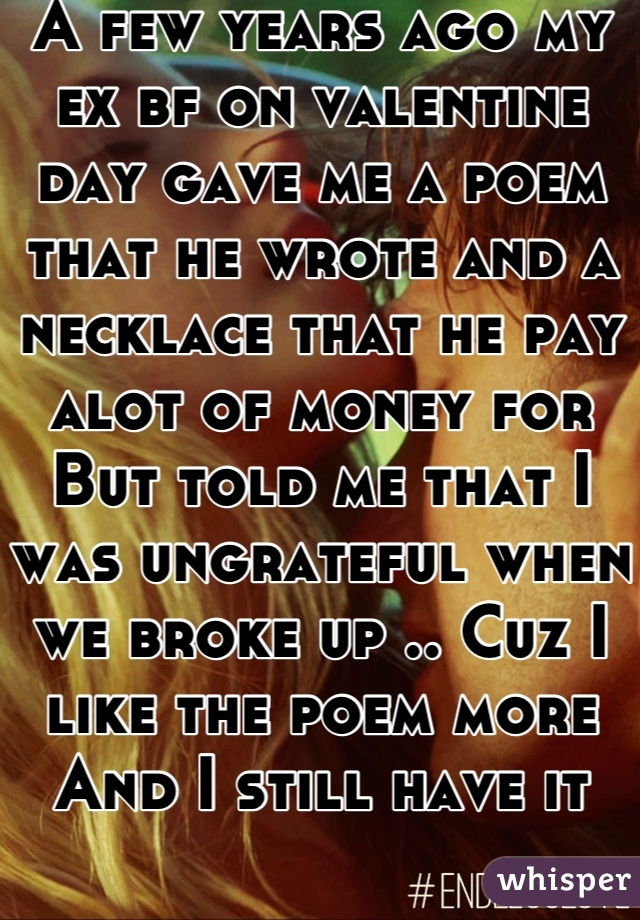 A few years ago my ex bf on valentine day gave me a poem that he wrote and a necklace that he pay alot of money for But told me that I was ungrateful when we broke up .. Cuz I like the poem more And I still have it