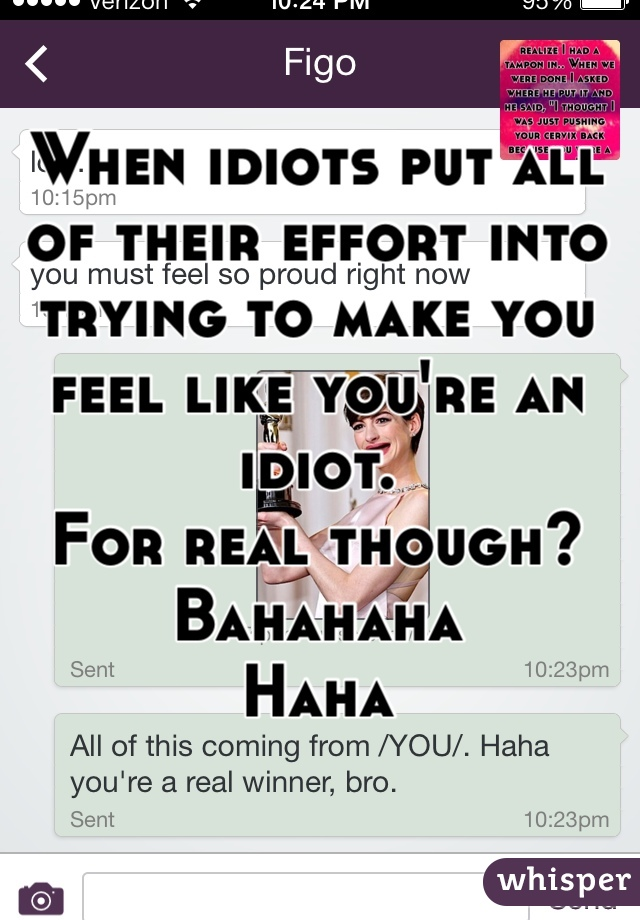 When idiots put all of their effort into trying to make you feel like you're an idiot. For real though? Bahahaha Haha