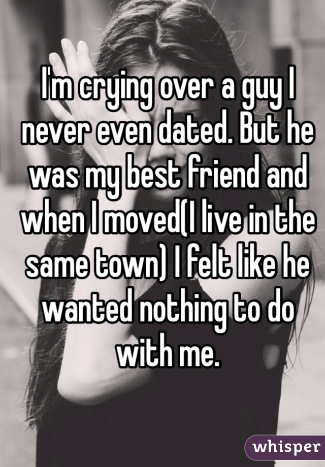 I'm crying over a guy I never even dated. But he was my best friend and when I moved(I live in the same town) I felt like he wanted nothing to do with me.