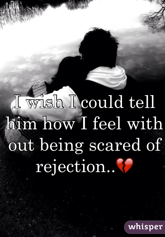 I wish I could tell him how I feel with out being scared of rejection..💔