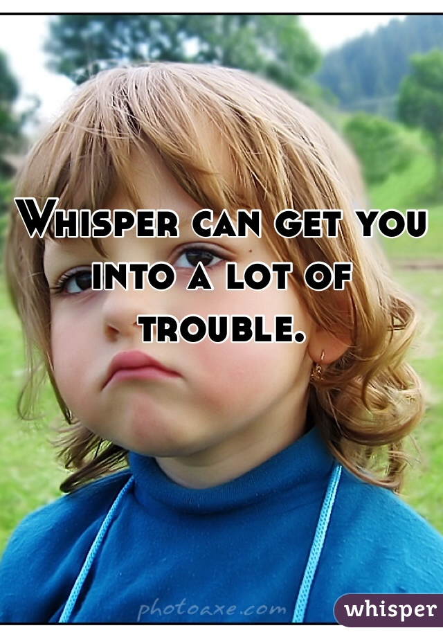 Whisper can get you into a lot of trouble.