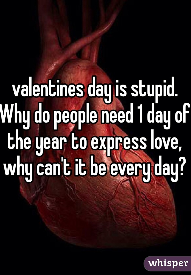 valentines day is stupid.  Why do people need 1 day of the year to express love, why can't it be every day?