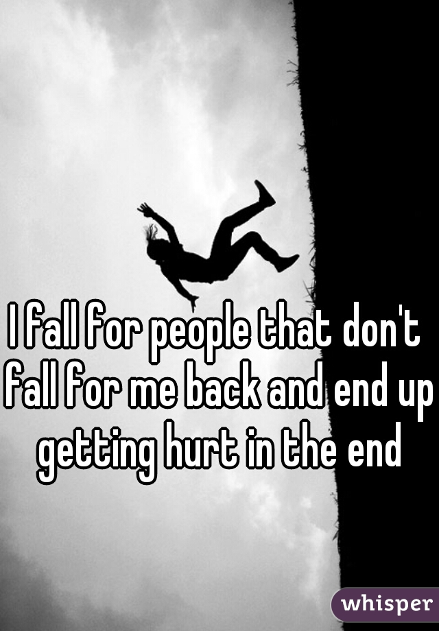 I fall for people that don't fall for me back and end up getting hurt in the end