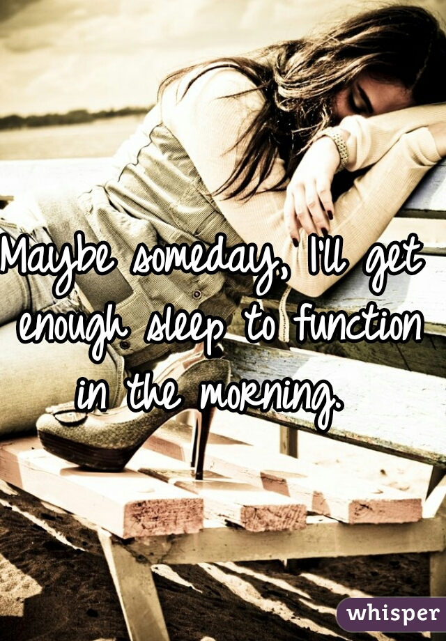 Maybe someday, I'll get enough sleep to function in the morning.