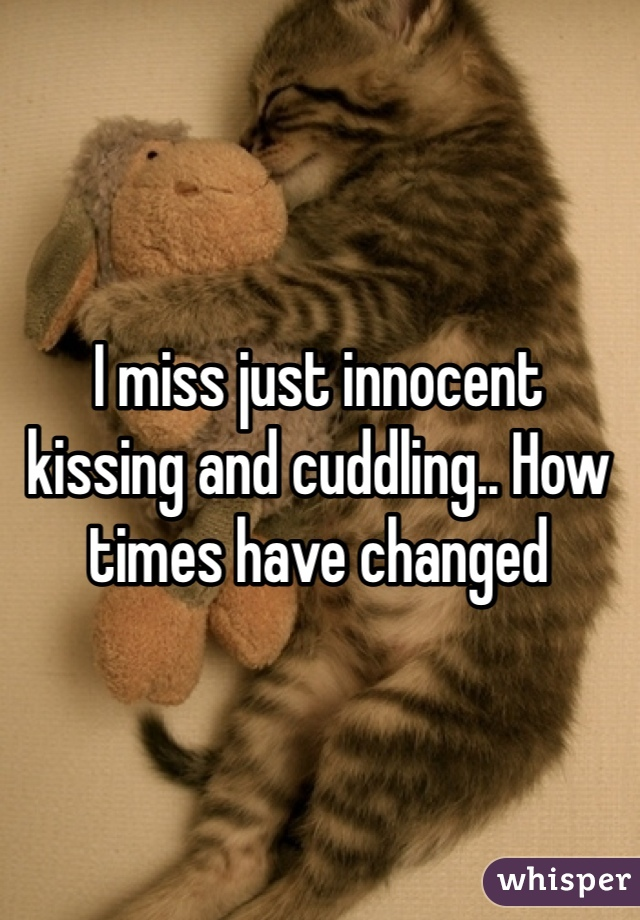 I miss just innocent kissing and cuddling.. How times have changed