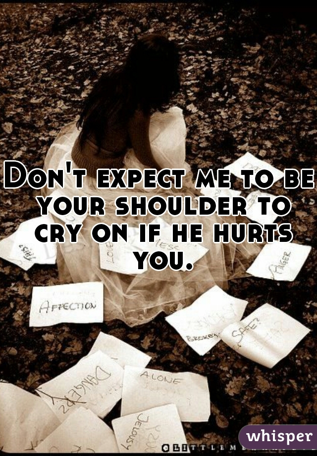 Don't expect me to be your shoulder to cry on if he hurts you.