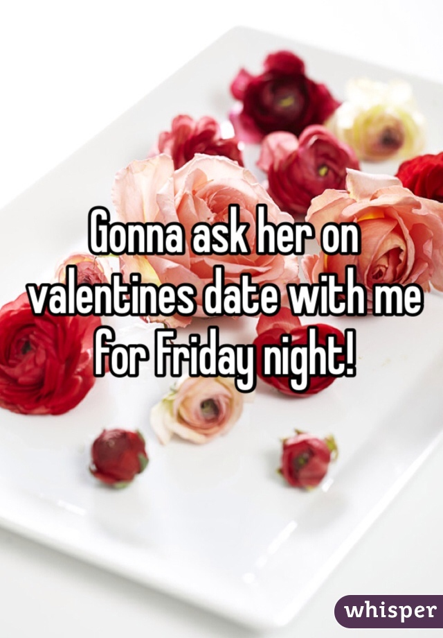 Gonna ask her on valentines date with me for Friday night!