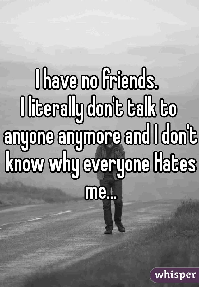 I have no friends.   I literally don't talk to anyone anymore and I don't know why everyone Hates me...