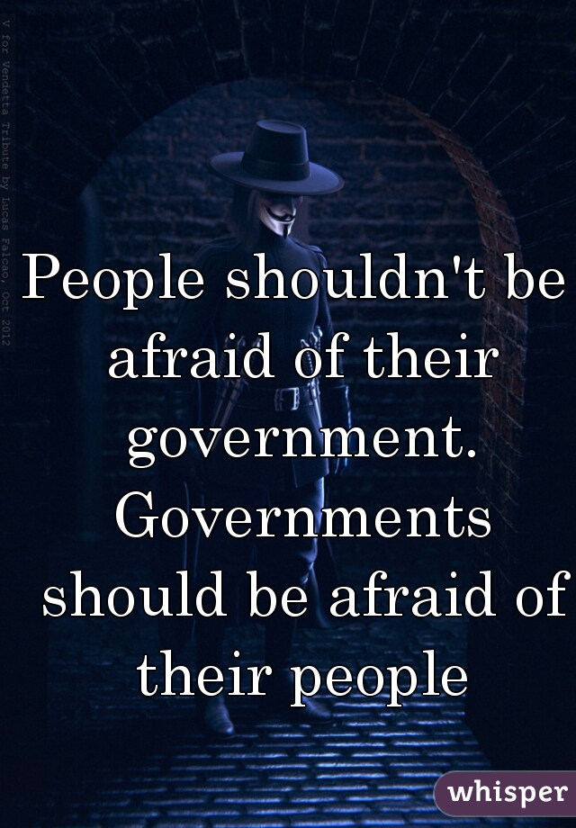 People shouldn't be afraid of their government. Governments should be afraid of their people