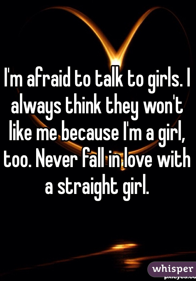 I'm afraid to talk to girls. I always think they won't like me because I'm a girl, too. Never fall in love with a straight girl.