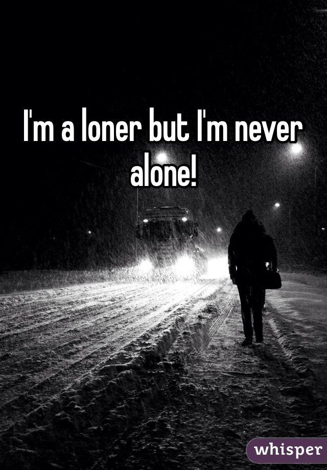 I'm a loner but I'm never alone!