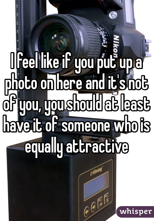 I feel like if you put up a photo on here and it's not of you, you should at least have it of someone who is equally attractive