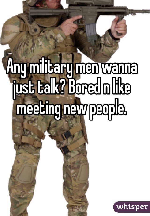 Any military men wanna just talk? Bored n like meeting new people.