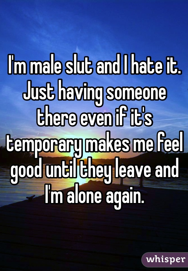 I'm male slut and I hate it. Just having someone there even if it's temporary makes me feel good until they leave and I'm alone again.
