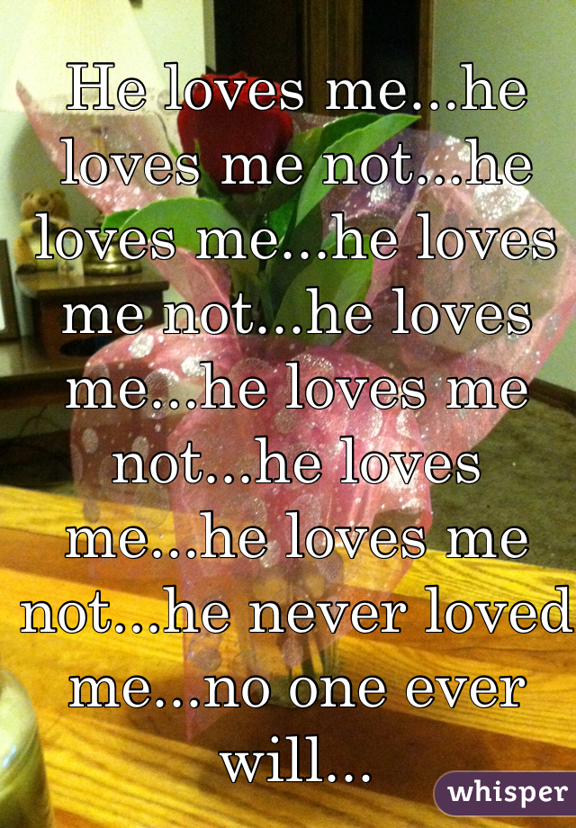 He loves me...he loves me not...he loves me...he loves me not...he loves me...he loves me not...he loves me...he loves me not...he never loved me...no one ever will...