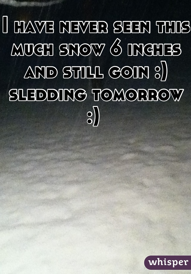 I have never seen this much snow 6 inches and still goin :) sledding tomorrow :)