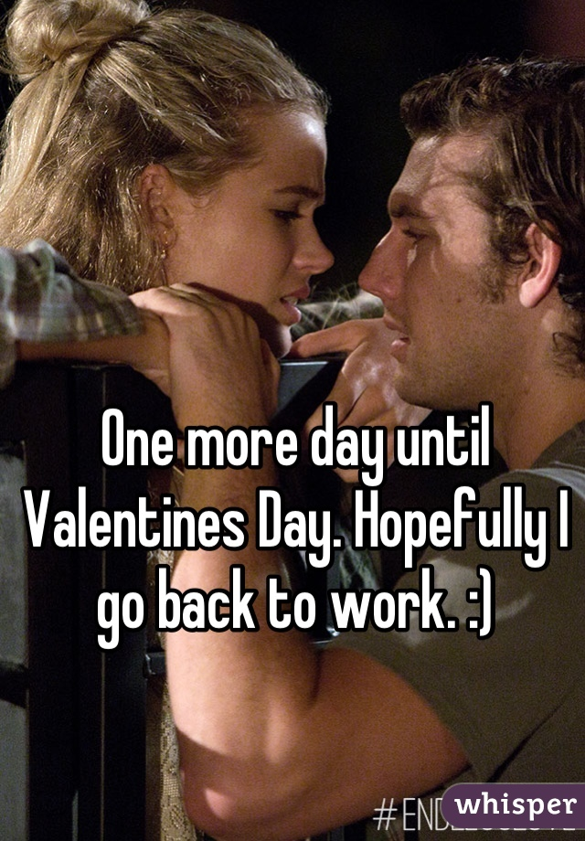 One more day until Valentines Day. Hopefully I go back to work. :)